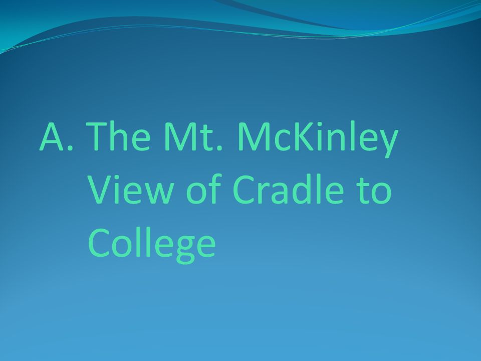 A. The Mt. McKinley View of Cradle to College