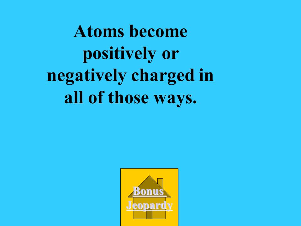 Atoms become positively or negatively charged in all of those ways.