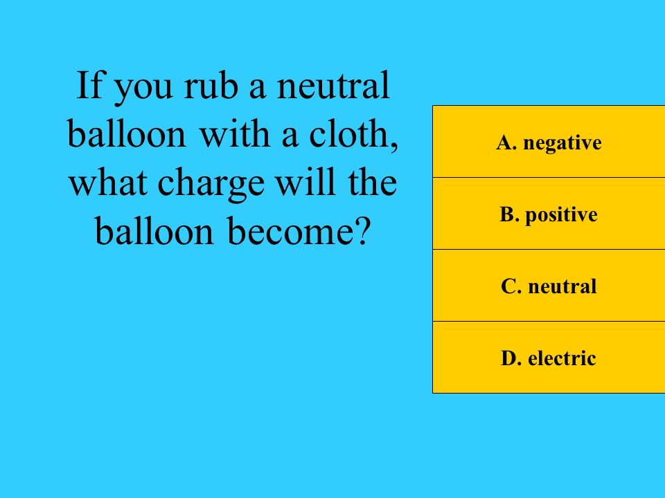 If you rub a neutral balloon with a cloth, what charge will the balloon become