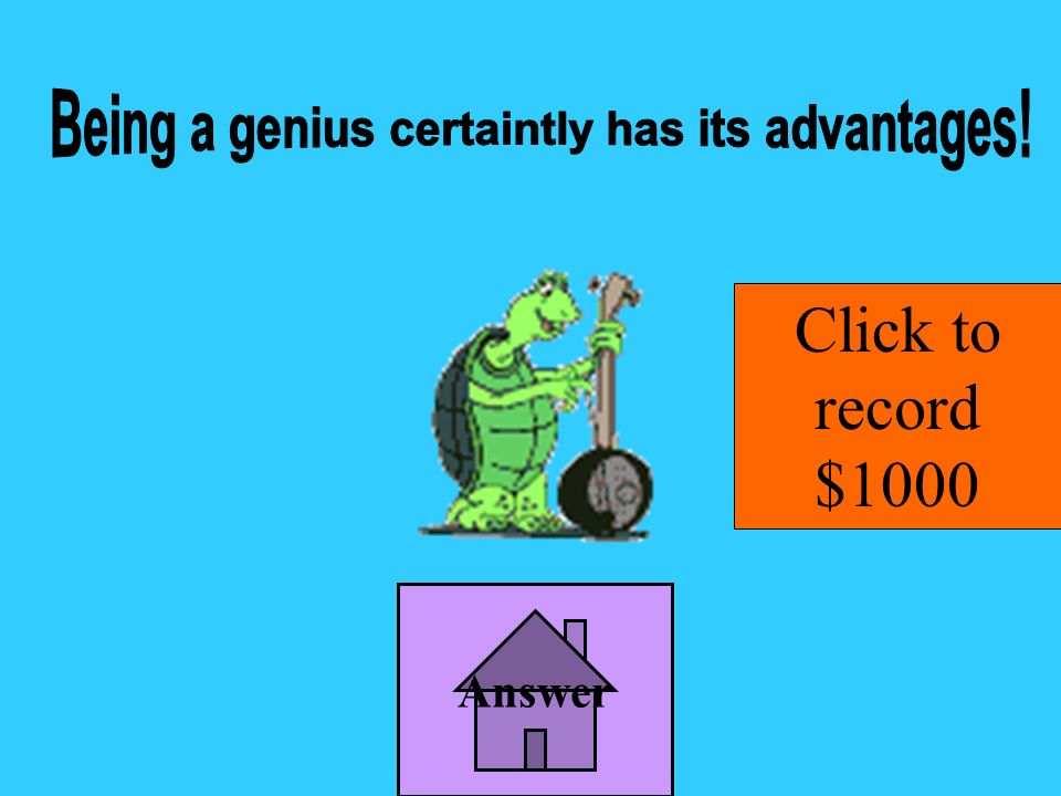 Being a genius certaintly has its advantages!