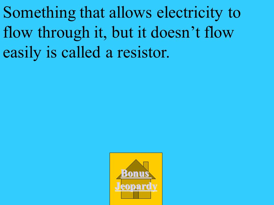 Something that allows electricity to flow through it, but it doesn't flow easily is called a resistor.