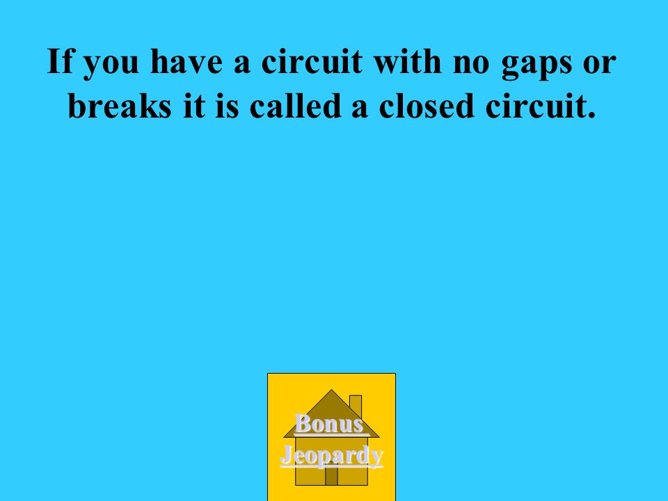 If you have a circuit with no gaps or breaks it is called a closed circuit.