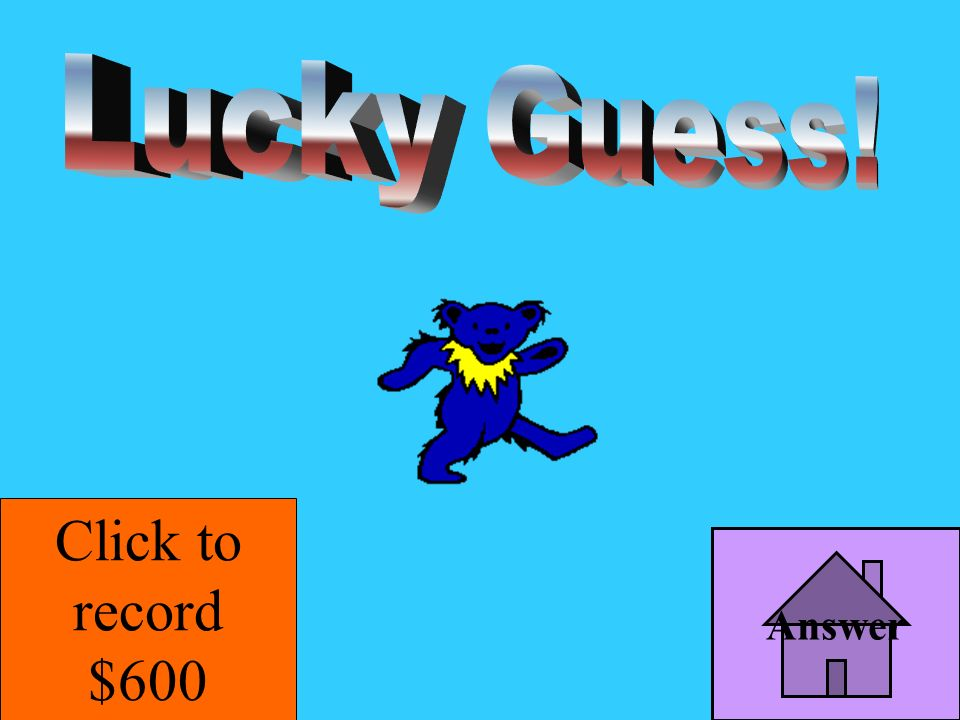 Lucky Guess! Click to record $600 Answer