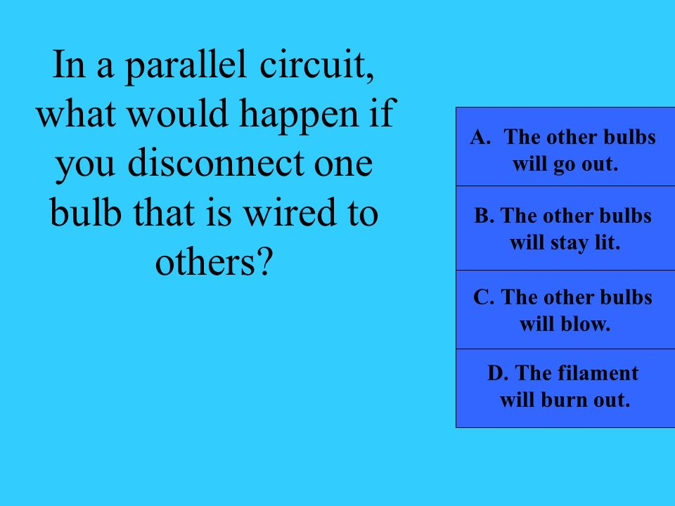 In a parallel circuit, what would happen if you disconnect one bulb that is wired to others