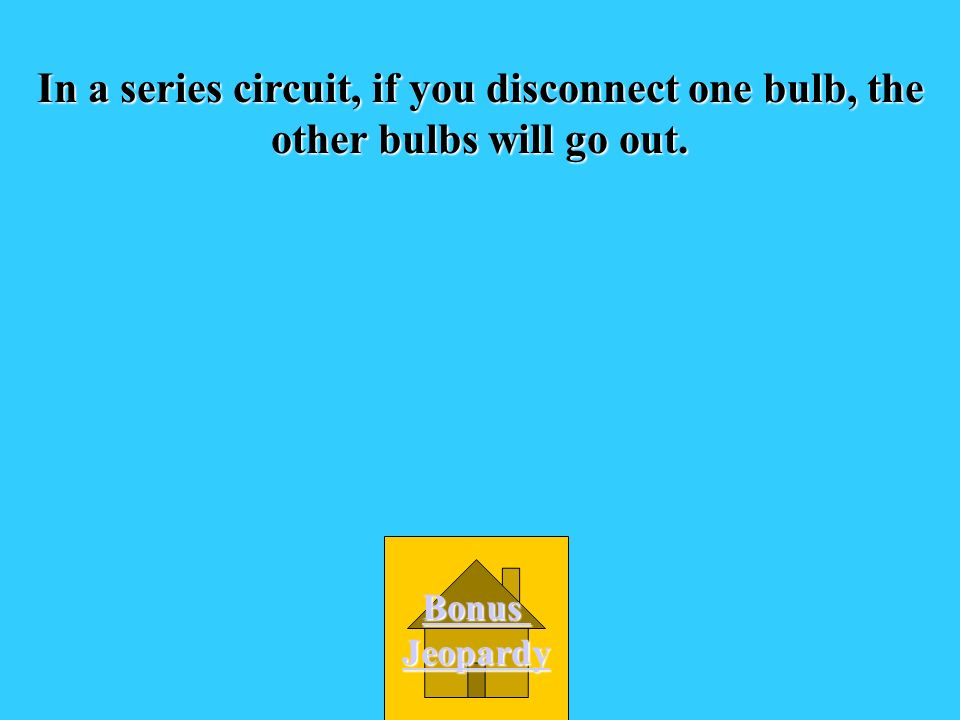 In a series circuit, if you disconnect one bulb, the other bulbs will go out.