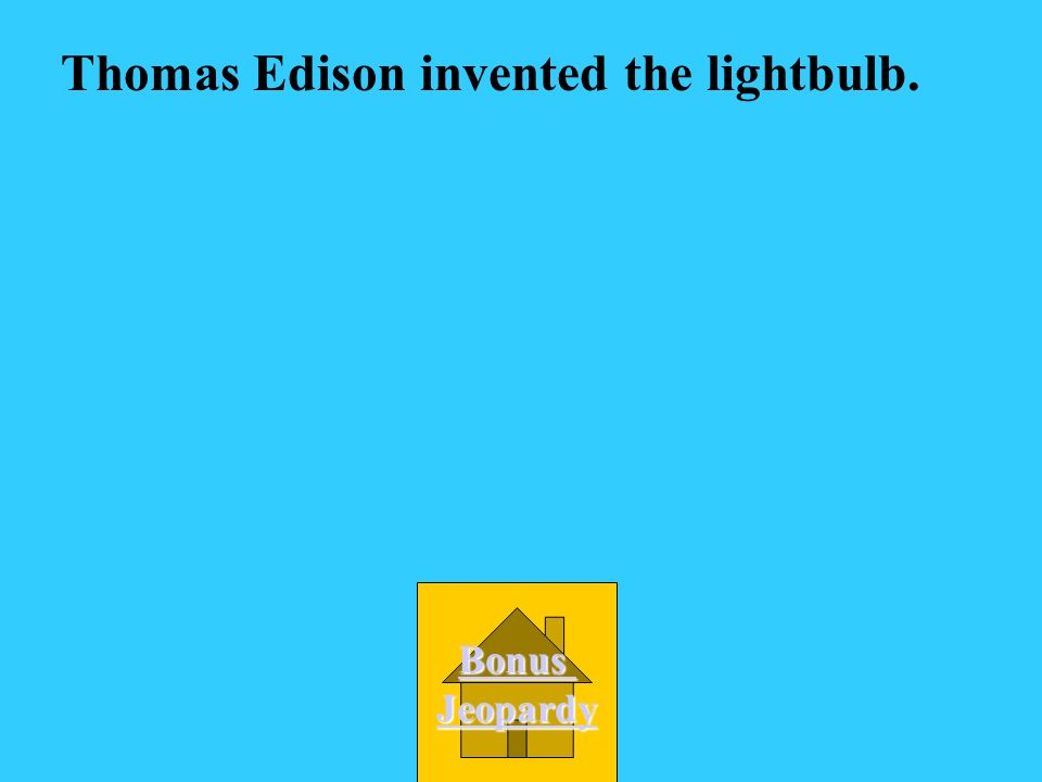 Thomas Edison invented the lightbulb.