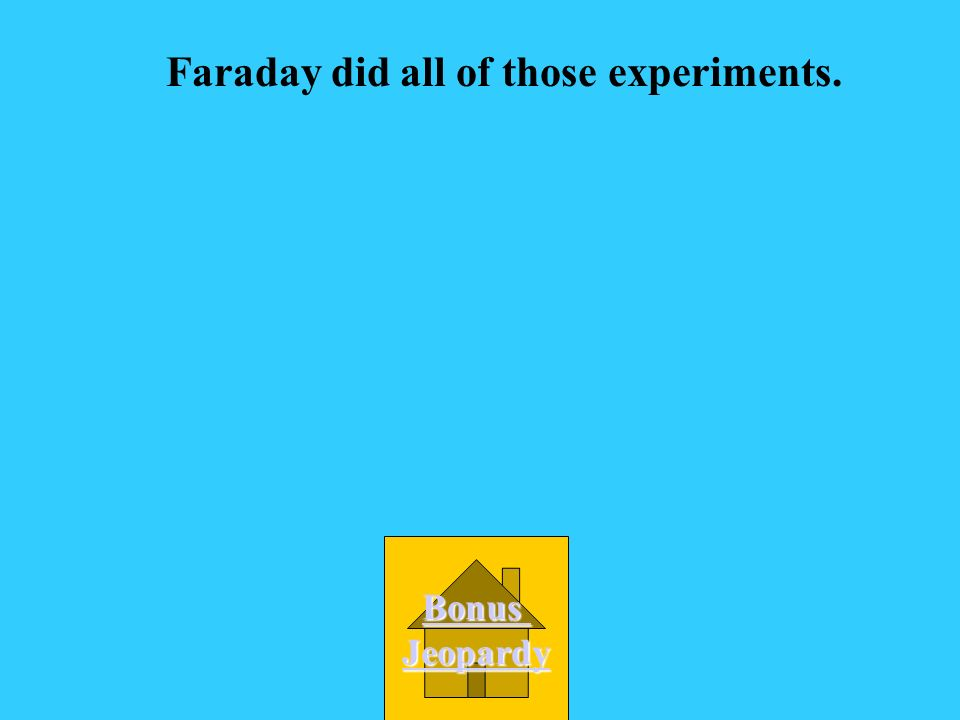 Faraday did all of those experiments.