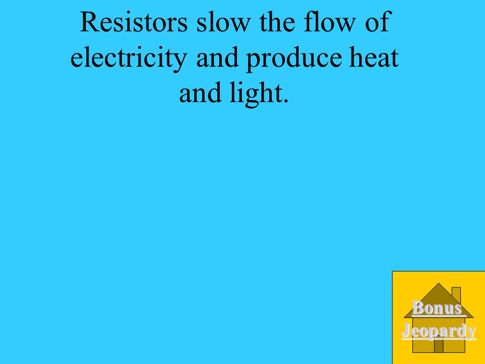 Resistors slow the flow of electricity and produce heat and light.