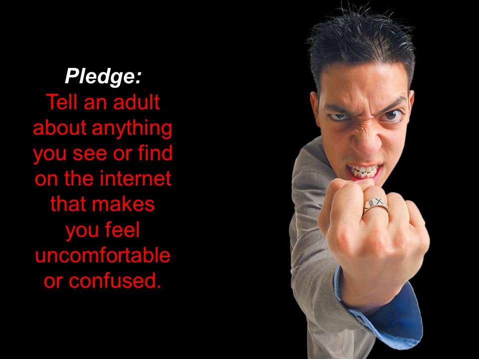 Pledge: Tell an adult about anything you see or find on the internet that makes you feel uncomfortable or confused.