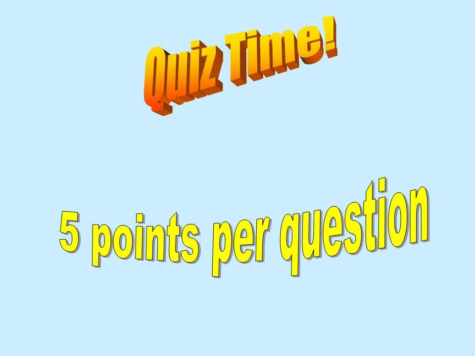Quiz Time! 5 points per question