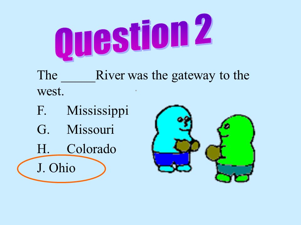 Question 2 The _____River was the gateway to the west. F. Mississippi