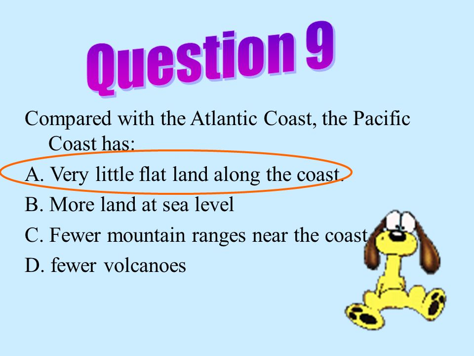 Question 9 Compared with the Atlantic Coast, the Pacific Coast has:
