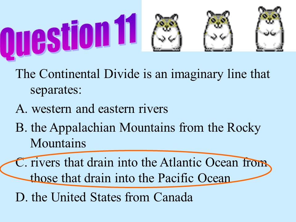 Question 11 The Continental Divide is an imaginary line that separates: A. western and eastern rivers.