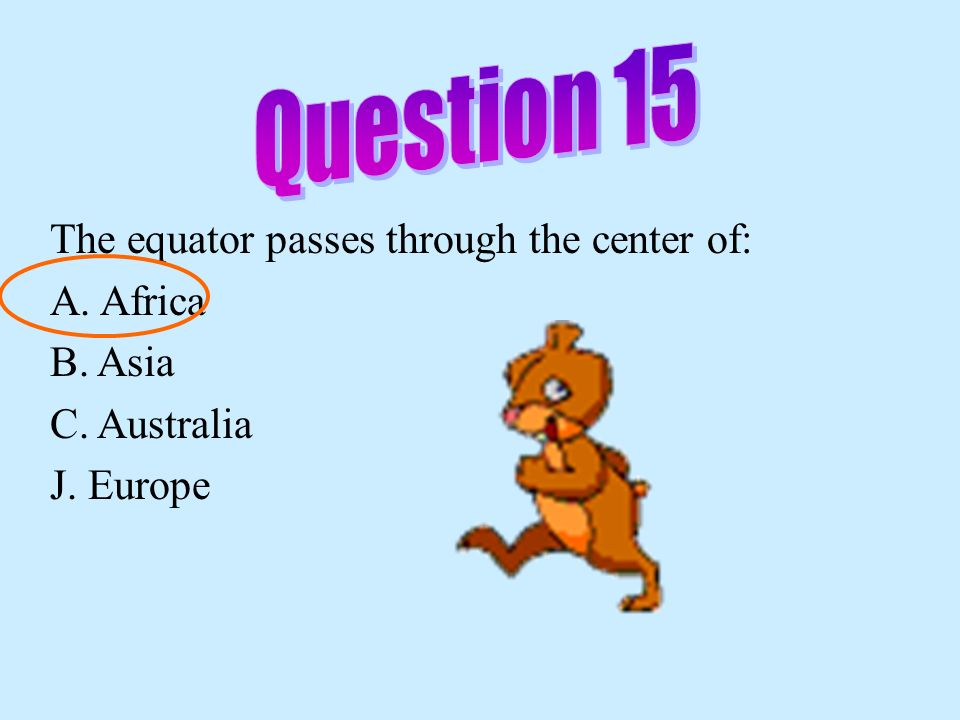 Question 15 The equator passes through the center of: A. Africa