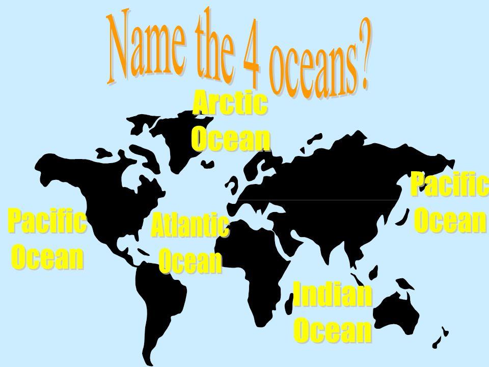 Name the 4 oceans Arctic Ocean Pacific Ocean Pacific Ocean Atlantic Ocean Indian Ocean