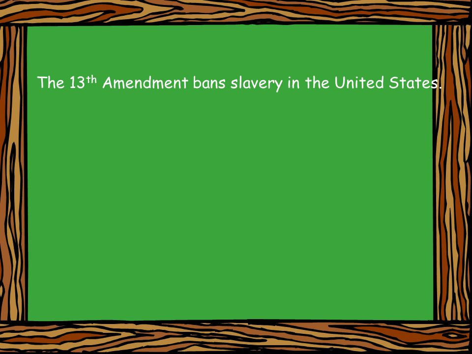 The 13th Amendment bans slavery in the United States.