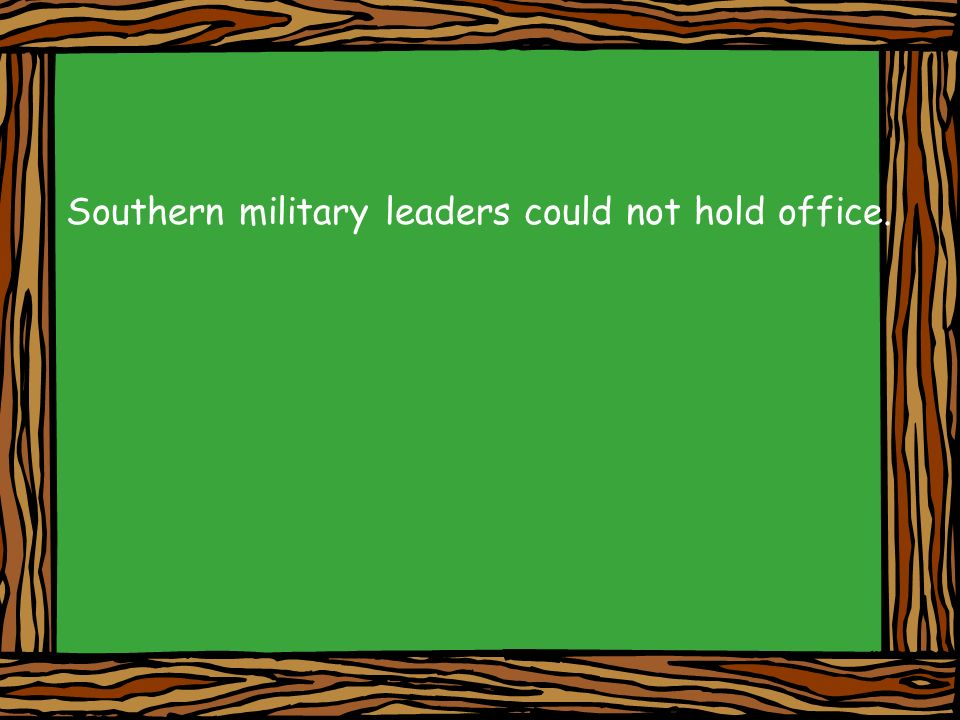 Southern military leaders could not hold office.