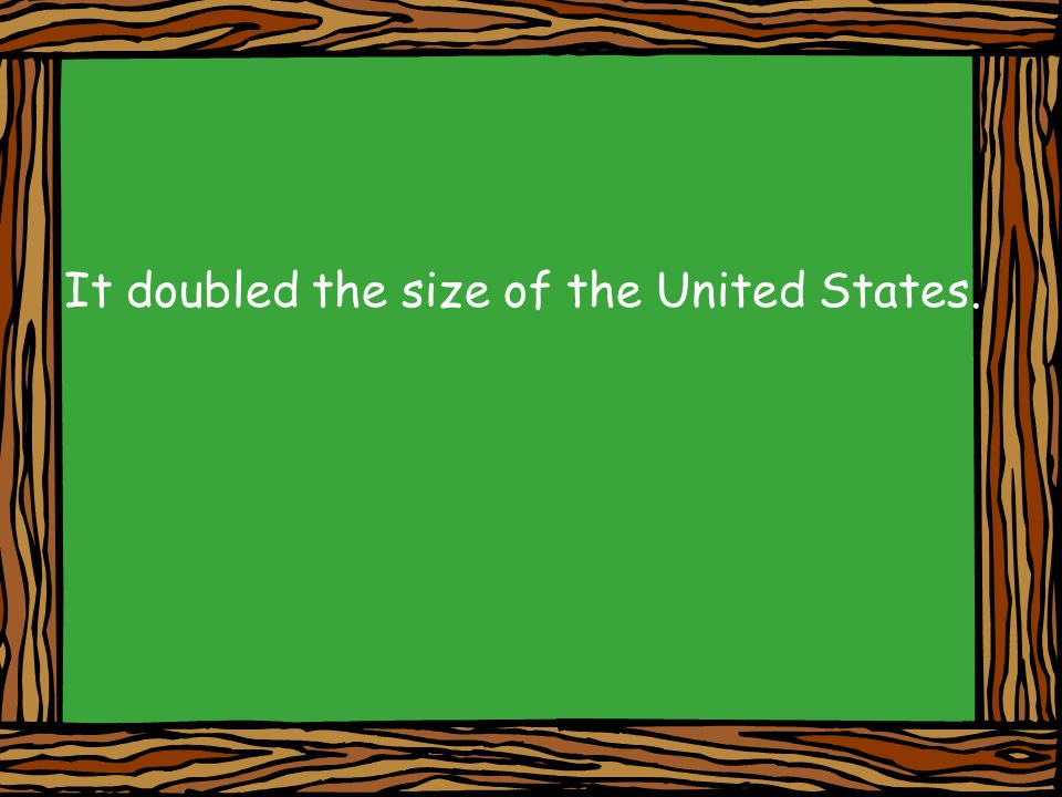 It doubled the size of the United States.