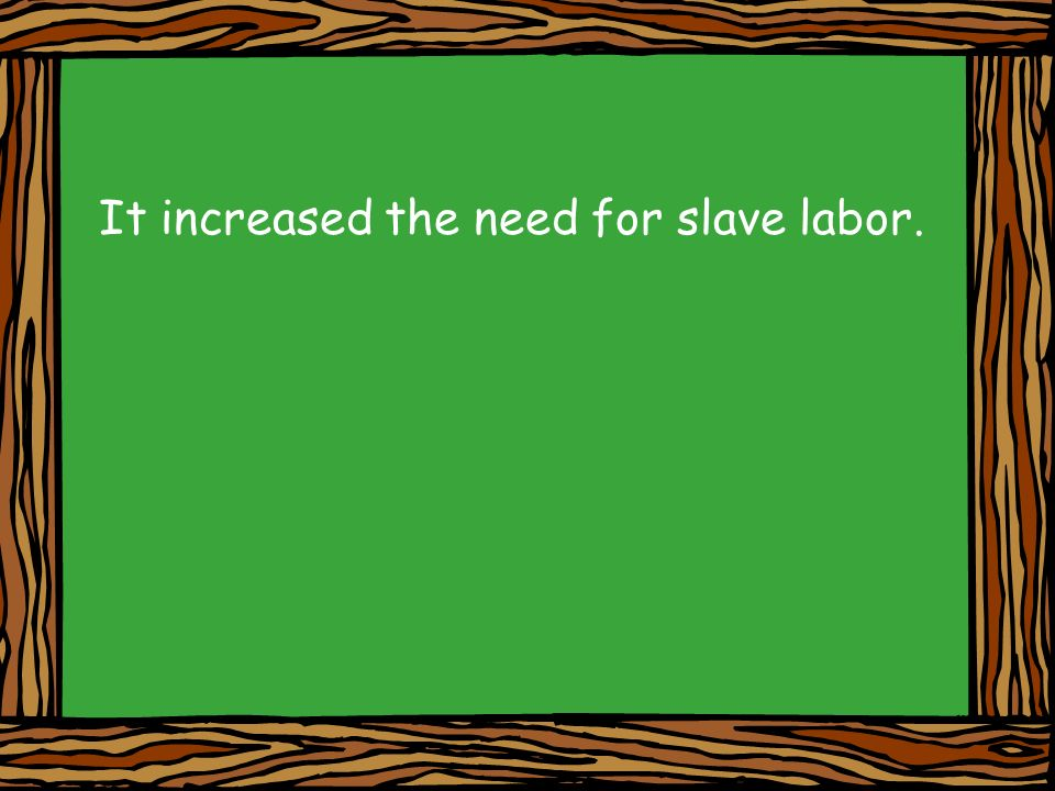 It increased the need for slave labor.