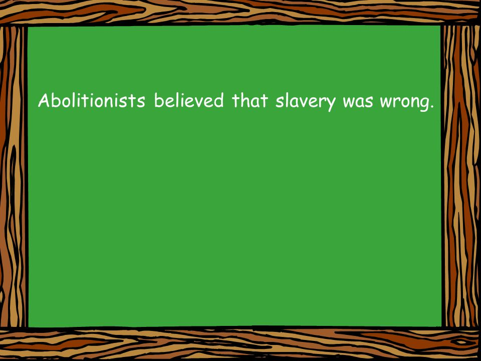 Abolitionists believed that slavery was wrong.