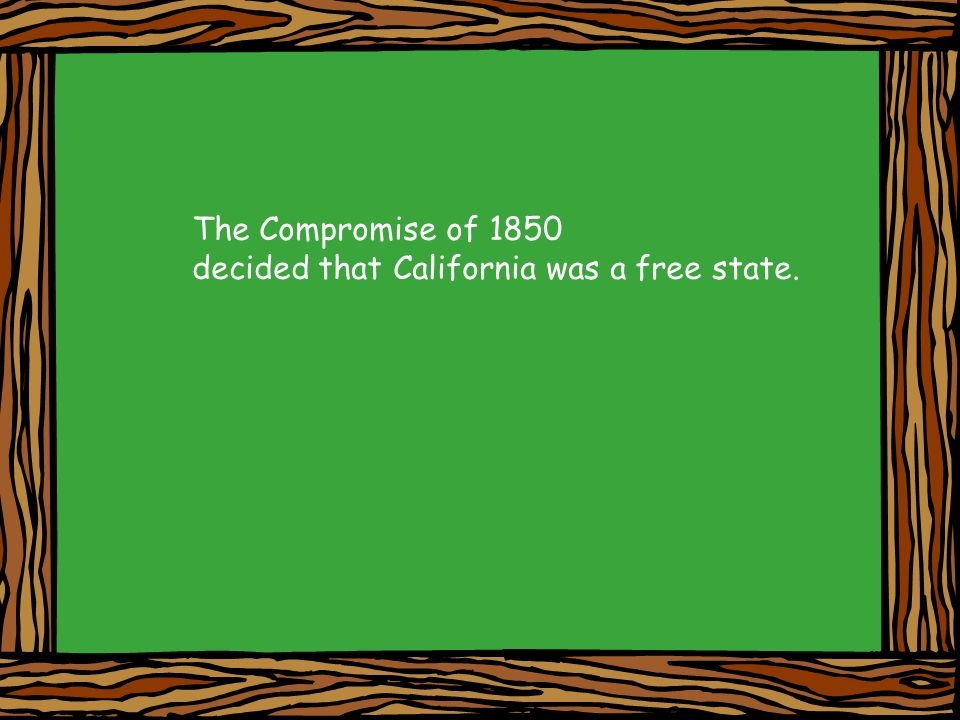 The Compromise of 1850 decided that California was a free state.