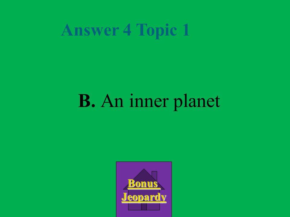 Answer 4 Topic 1 B. An inner planet Bonus Jeopardy