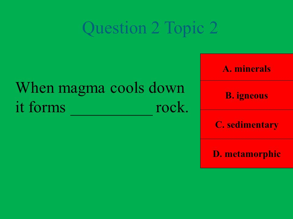 Question 2 Topic 2 When magma cools down it forms __________ rock.
