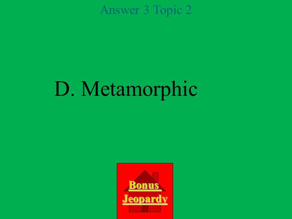 D. Metamorphic Answer 3 Topic 2 Bonus Jeopardy