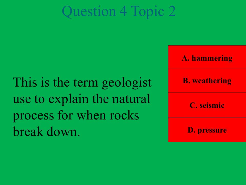 Question 4 Topic 2 A. hammering. B. weathering. This is the term geologist use to explain the natural process for when rocks break down.