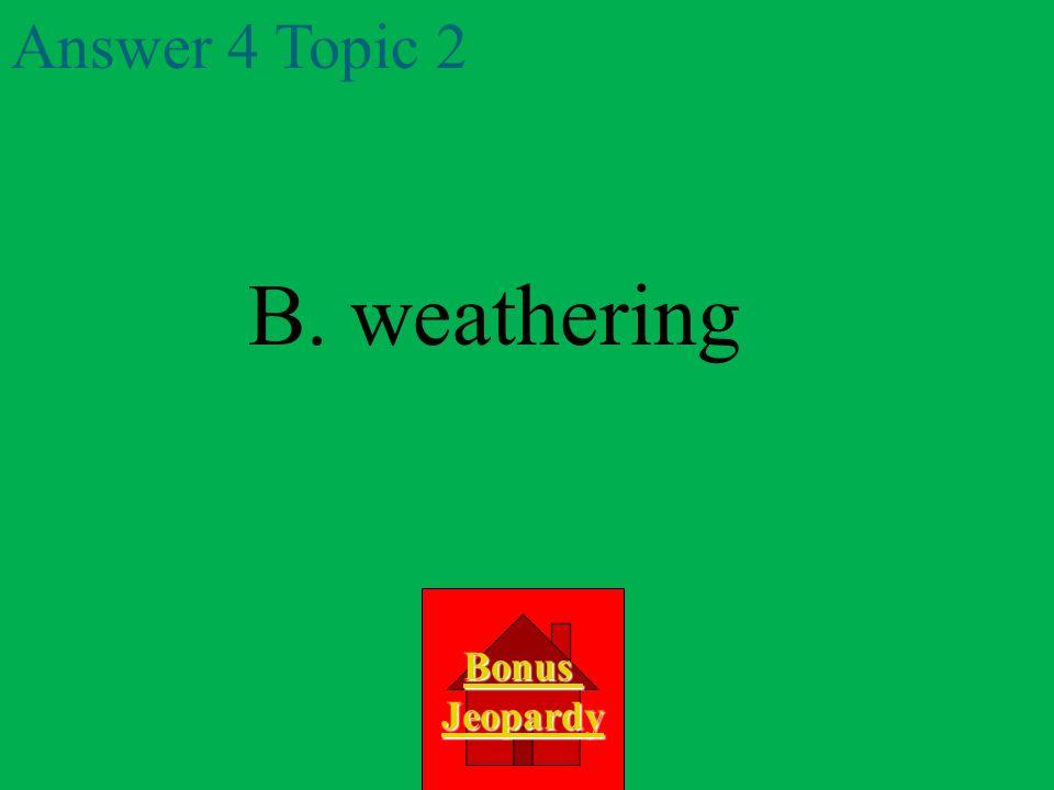 B. weathering Answer 4 Topic 2 Bonus Jeopardy