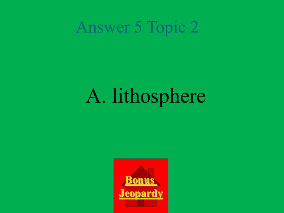 A. lithosphere Answer 5 Topic 2 Bonus Jeopardy