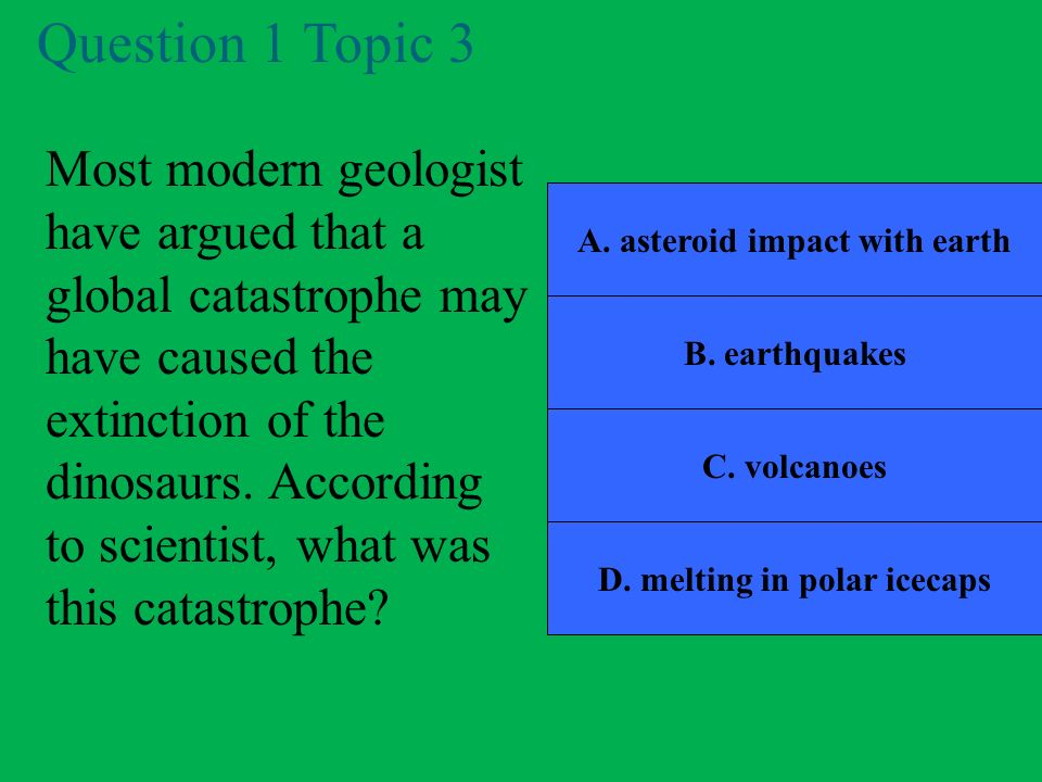 A. asteroid impact with earth D. melting in polar icecaps