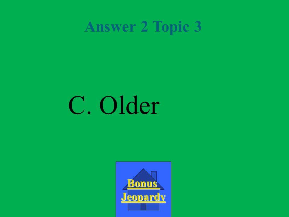 Answer 2 Topic 3 C. Older Bonus Jeopardy