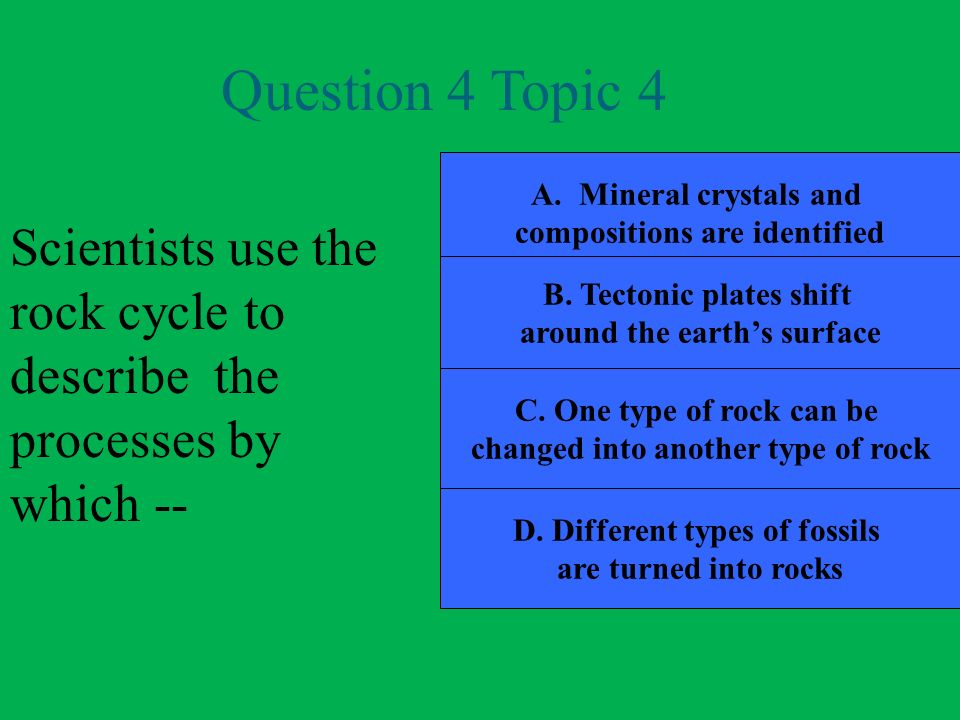 Question 4 Topic 4 Mineral crystals and. compositions are identified. Scientists use the rock cycle to describe the processes by which --