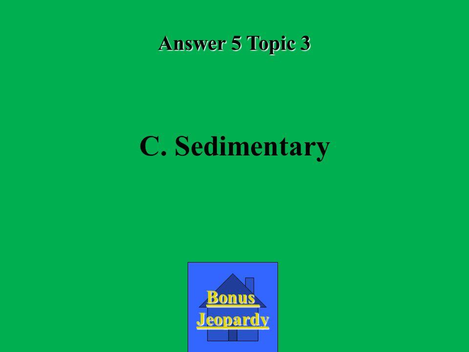 Answer 5 Topic 3 C. Sedimentary Bonus Jeopardy