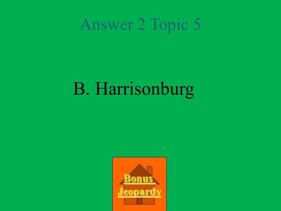 Answer 2 Topic 5 B. Harrisonburg Bonus Jeopardy