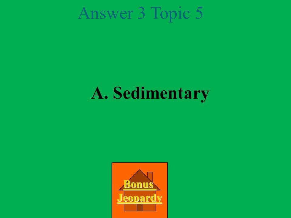 Answer 3 Topic 5 A. Sedimentary Bonus Jeopardy