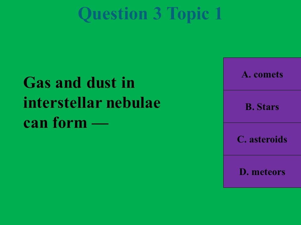 Question 3 Topic 1 Gas and dust in interstellar nebulae can form —