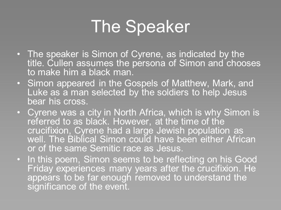 The Speaker The speaker is Simon of Cyrene, as indicated by the title. Cullen assumes the persona of Simon and chooses to make him a black man.