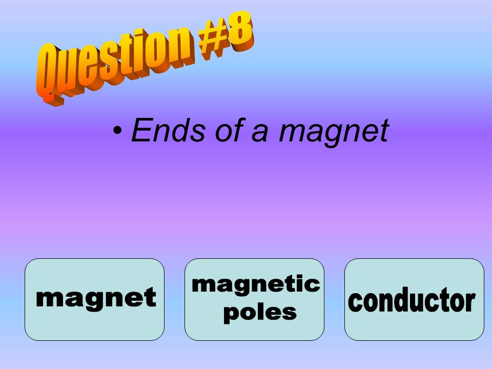 Question #8 Ends of a magnet magnetic poles magnet conductor