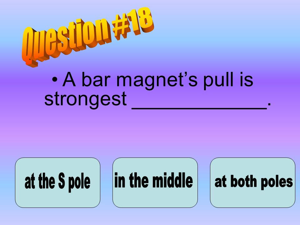 A bar magnet's pull is strongest ____________.