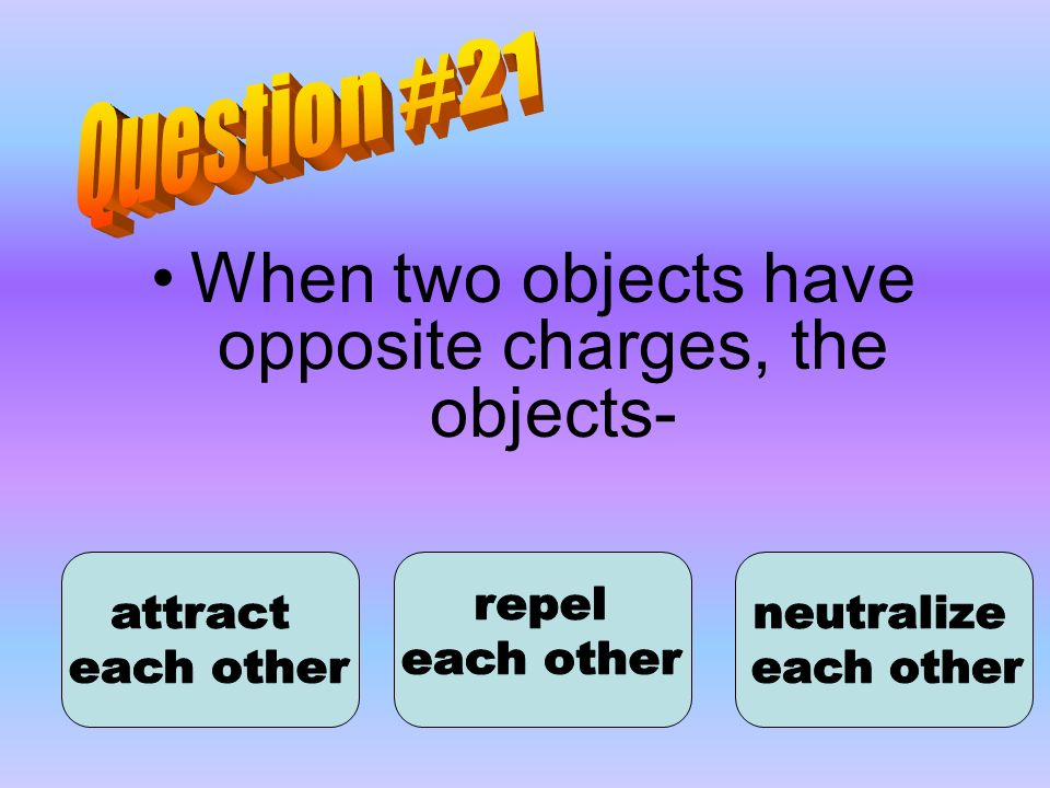 When two objects have opposite charges, the objects-