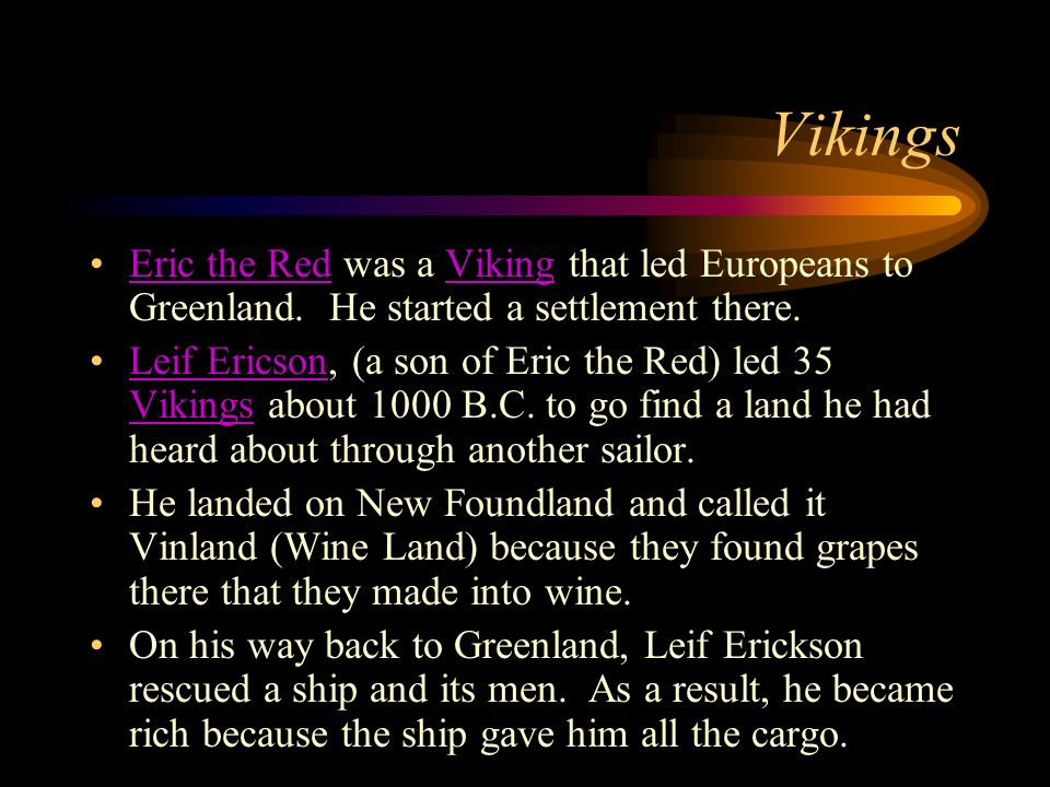 Vikings Eric the Red was a Viking that led Europeans to Greenland. He started a settlement there.