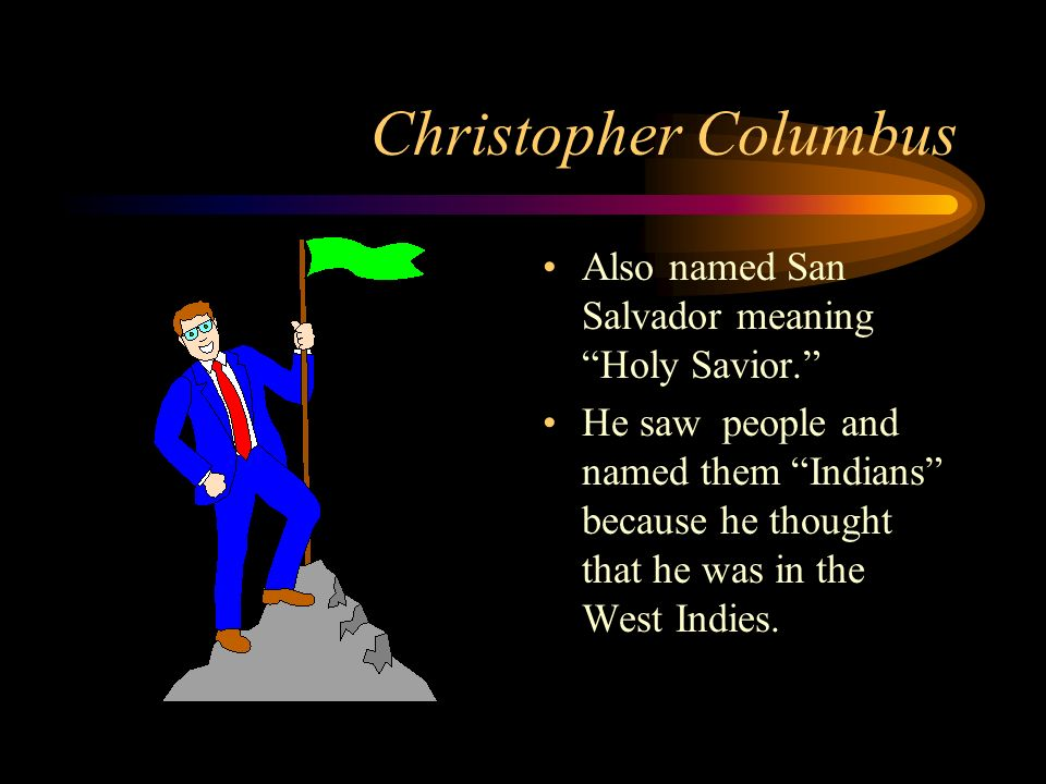 Christopher Columbus Also named San Salvador meaning Holy Savior.