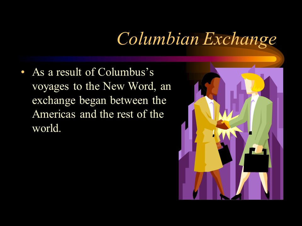 Columbian Exchange As a result of Columbus's voyages to the New Word, an exchange began between the Americas and the rest of the world.