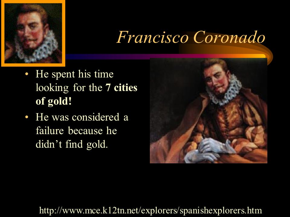 Francisco Coronado He spent his time looking for the 7 cities of gold!