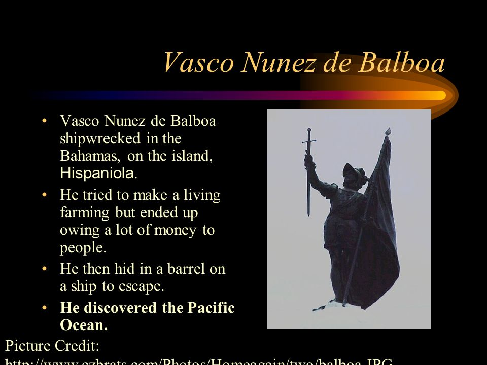Vasco Nunez de Balboa Vasco Nunez de Balboa shipwrecked in the Bahamas, on the island, Hispaniola.