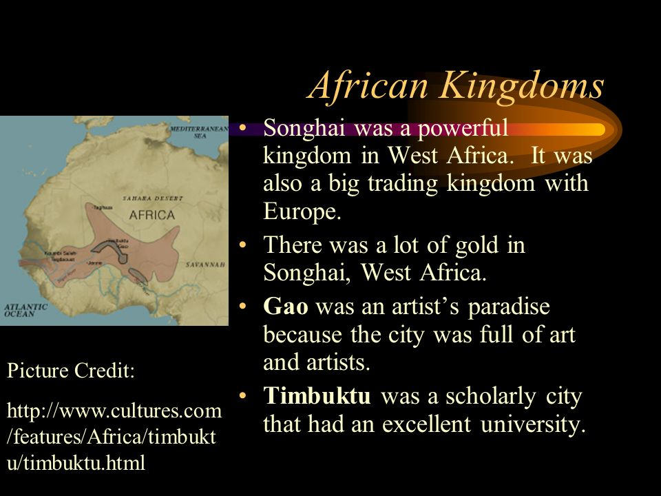 African Kingdoms Songhai was a powerful kingdom in West Africa. It was also a big trading kingdom with Europe.