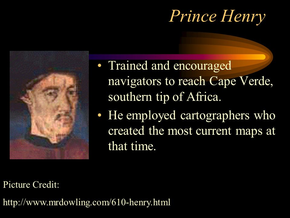Prince Henry Trained and encouraged navigators to reach Cape Verde, southern tip of Africa.