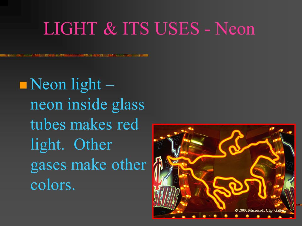 LIGHT & ITS USES - Neon Neon light – neon inside glass tubes makes red light. Other gases make other colors.